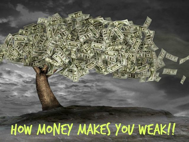 How Money makes youweak!!